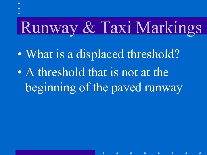 Runway & Taxi Markings • What is a displaced threshold? • A threshold that