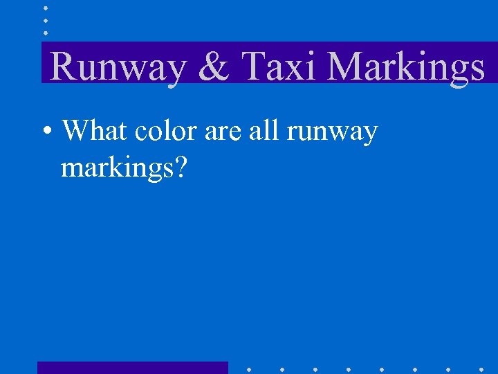 Runway & Taxi Markings • What color are all runway markings?