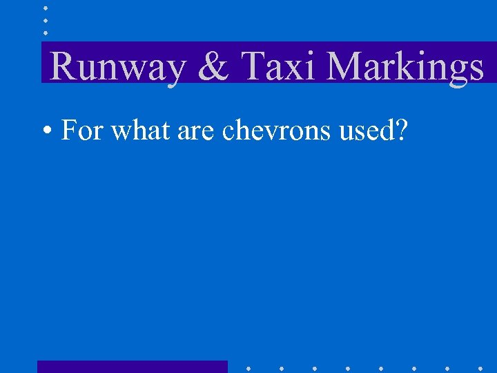 Runway & Taxi Markings • For what are chevrons used?