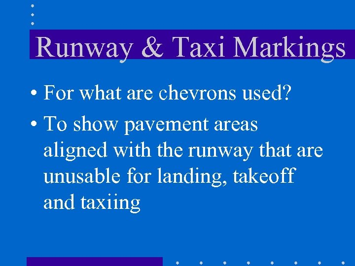 Runway & Taxi Markings • For what are chevrons used? • To show pavement
