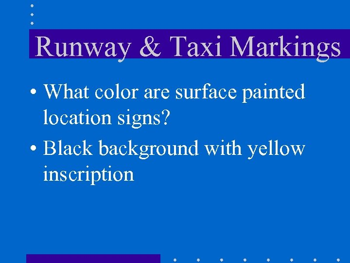 Runway & Taxi Markings • What color are surface painted location signs? • Black