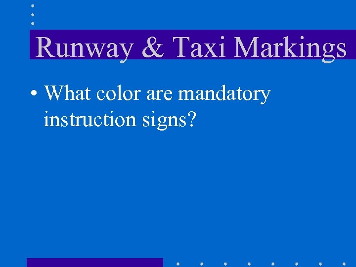 Runway & Taxi Markings • What color are mandatory instruction signs?