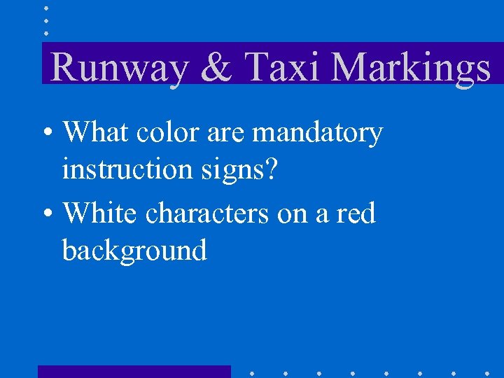Runway & Taxi Markings • What color are mandatory instruction signs? • White characters