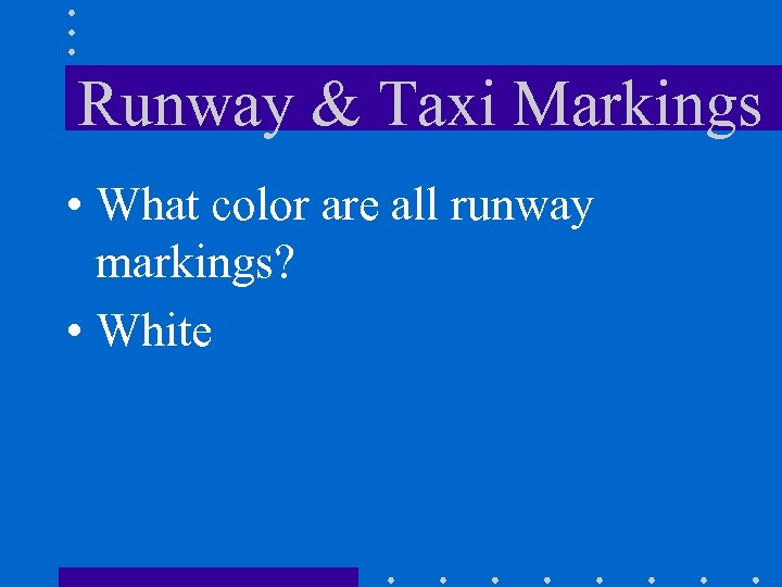 Runway & Taxi Markings • What color are all runway markings? • White