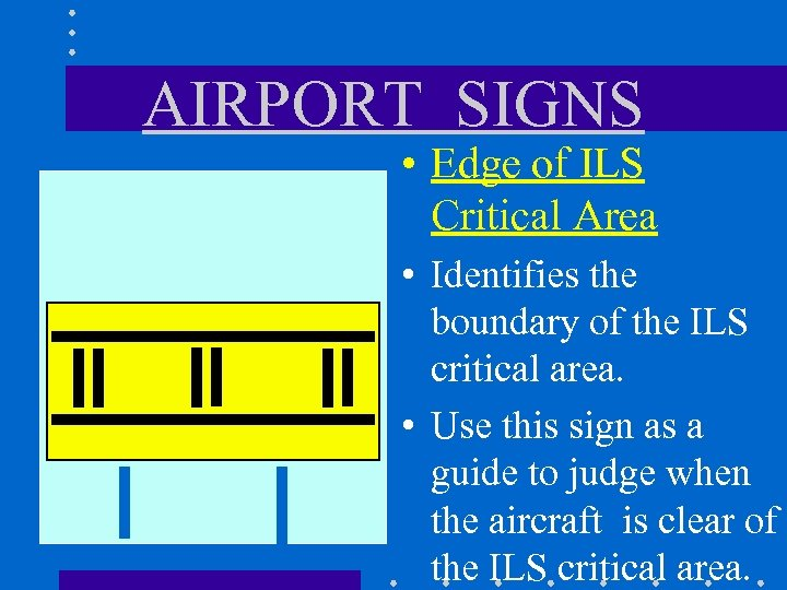 AIRPORT SIGNS • Edge of ILS Critical Area • Identifies the boundary of the