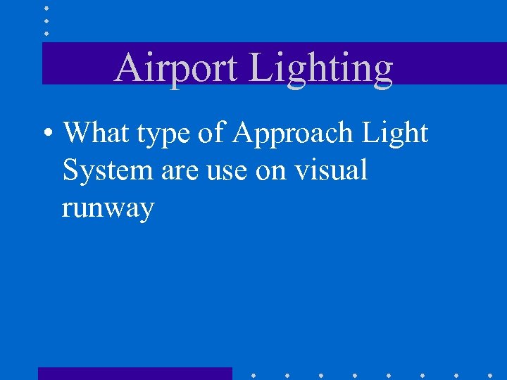 Airport Lighting • What type of Approach Light System are use on visual runway