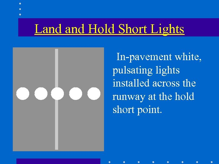 Land Hold Short Lights In-pavement white, pulsating lights installed across the runway at the