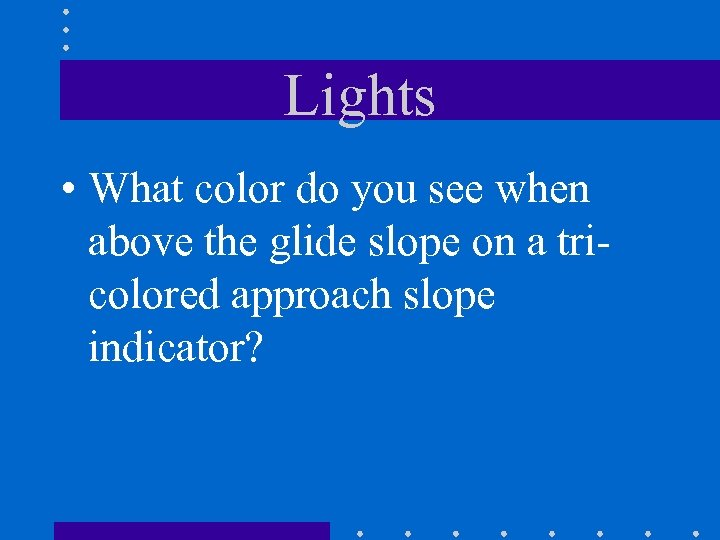 Lights • What color do you see when above the glide slope on a