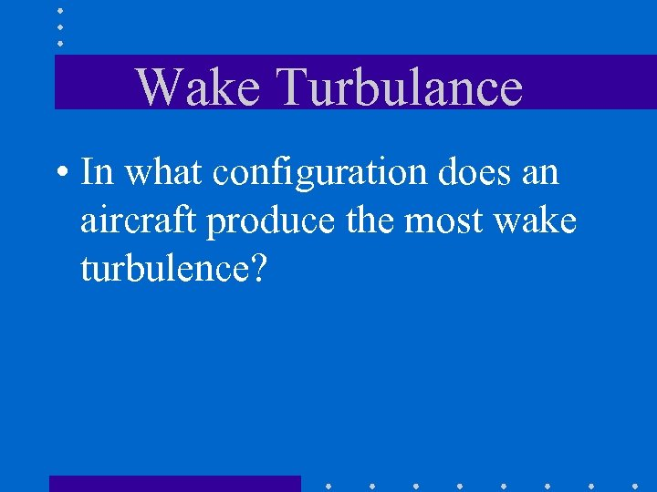 Wake Turbulance • In what configuration does an aircraft produce the most wake turbulence?