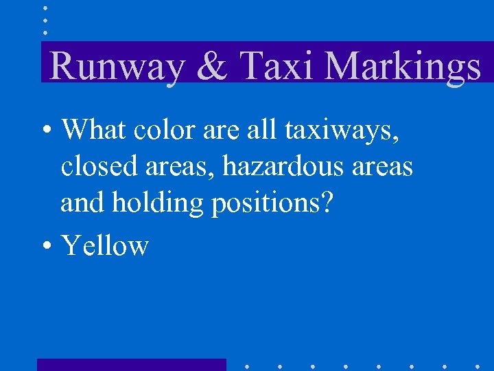 Runway & Taxi Markings • What color are all taxiways, closed areas, hazardous areas