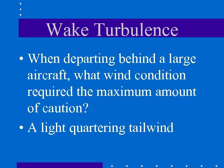 Wake Turbulence • When departing behind a large aircraft, what wind condition required the