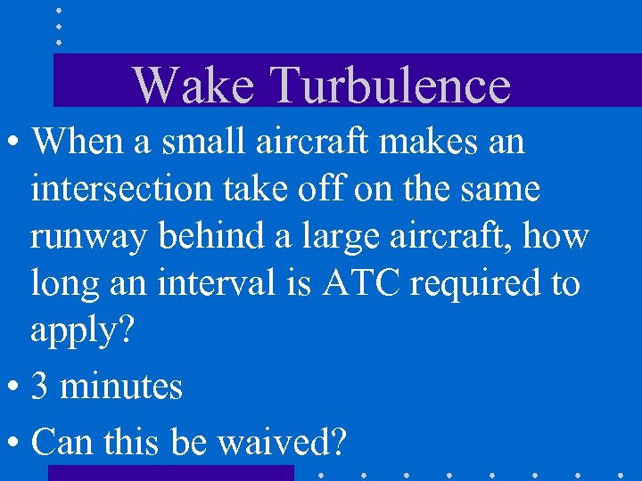 Wake Turbulence • When a small aircraft makes an intersection take off on the
