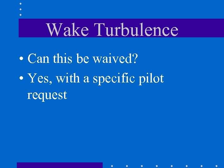 Wake Turbulence • Can this be waived? • Yes, with a specific pilot request