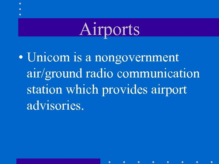 Airports • Unicom is a nongovernment air/ground radio communication station which provides airport advisories.