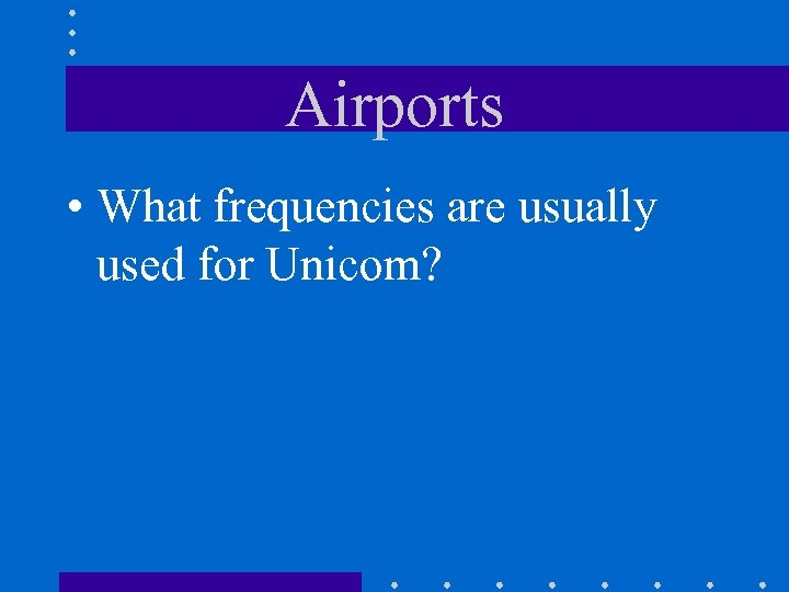 Airports • What frequencies are usually used for Unicom?