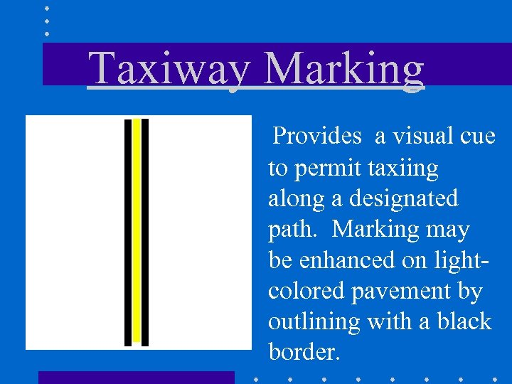 Taxiway Marking Provides a visual cue to permit taxiing along a designated path. Marking