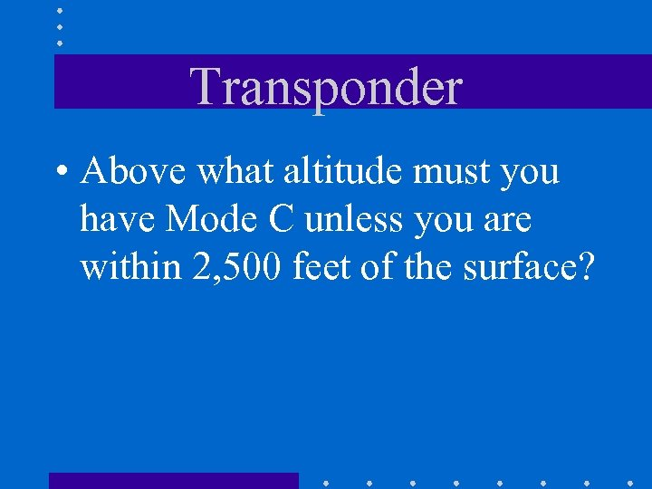 Transponder • Above what altitude must you have Mode C unless you are within