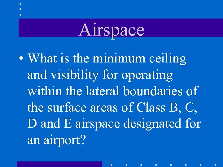 Airspace • What is the minimum ceiling and visibility for operating within the lateral