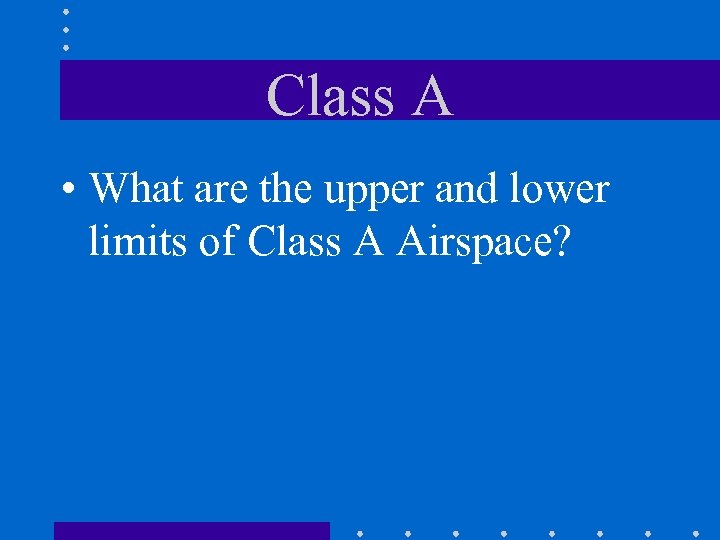 Class A • What are the upper and lower limits of Class A Airspace?