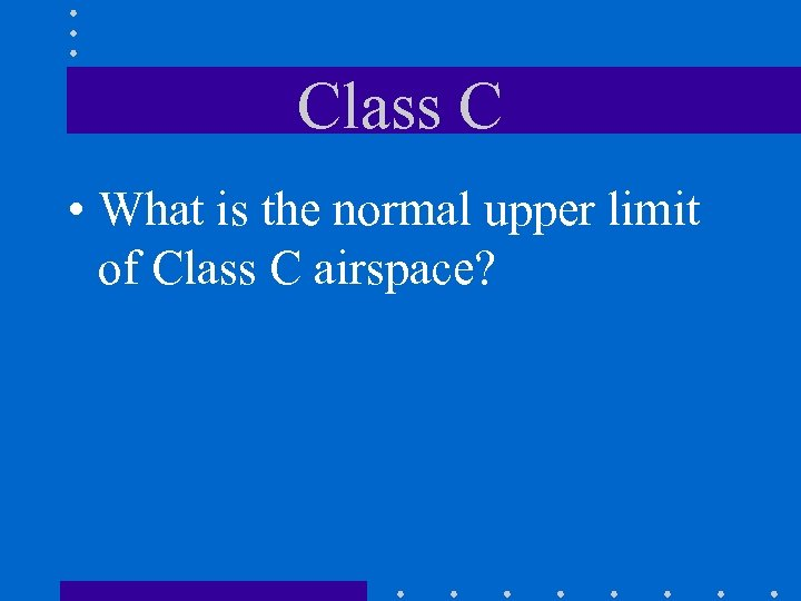 Class C • What is the normal upper limit of Class C airspace?