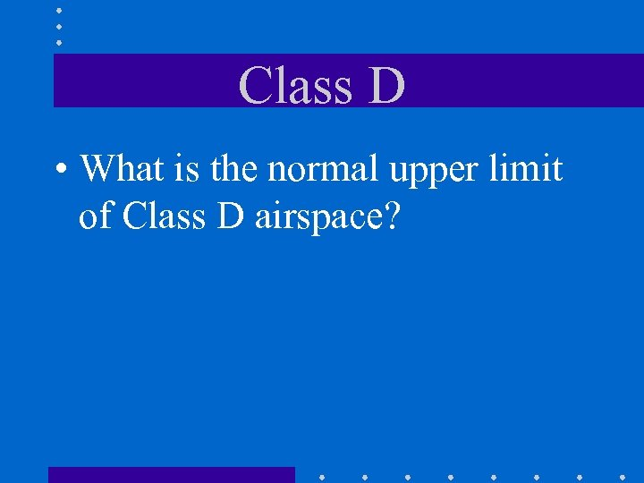Class D • What is the normal upper limit of Class D airspace?