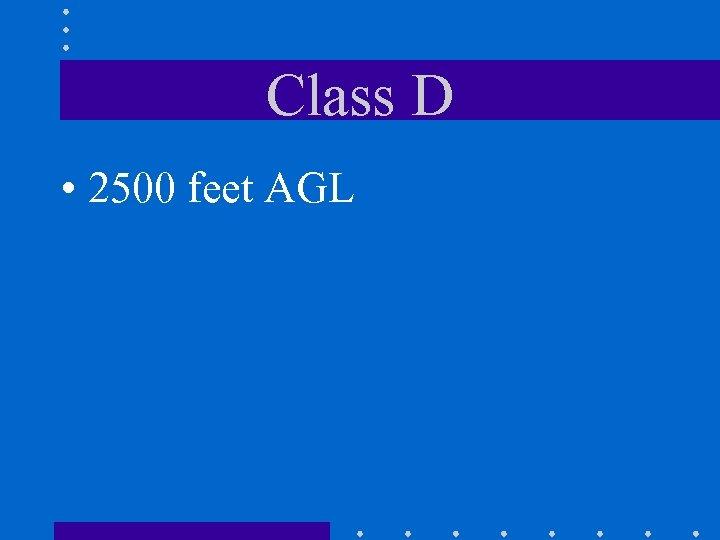 Class D • 2500 feet AGL