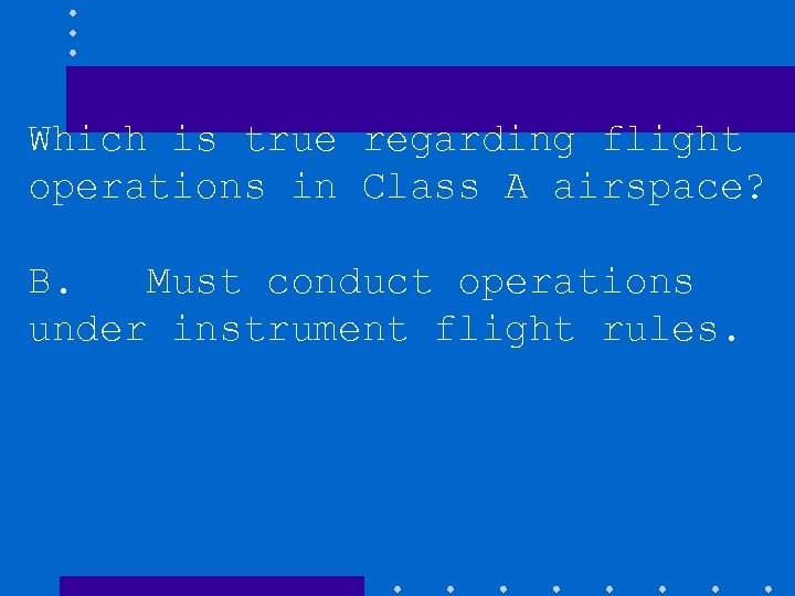 Which is true regarding flight operations in Class A airspace? B. Must conduct operations