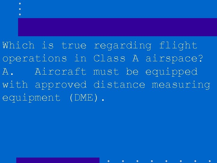 Which is true regarding flight operations in Class A airspace? A. Aircraft must be