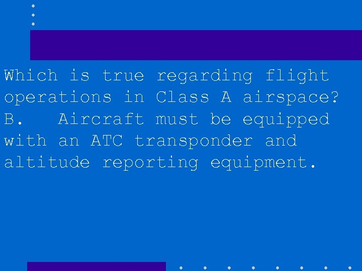 Which is true regarding flight operations in Class A airspace? B. Aircraft must be