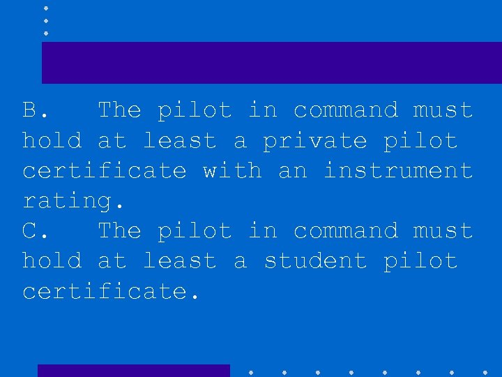 B. The pilot in command must hold at least a private pilot certificate with