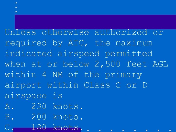 Unless otherwise authorized or required by ATC, the maximum indicated airspeed permitted when at