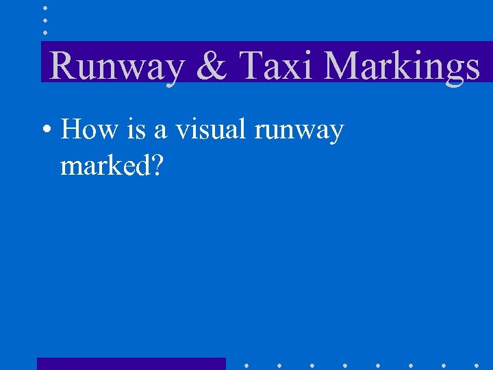 Runway & Taxi Markings • How is a visual runway marked?
