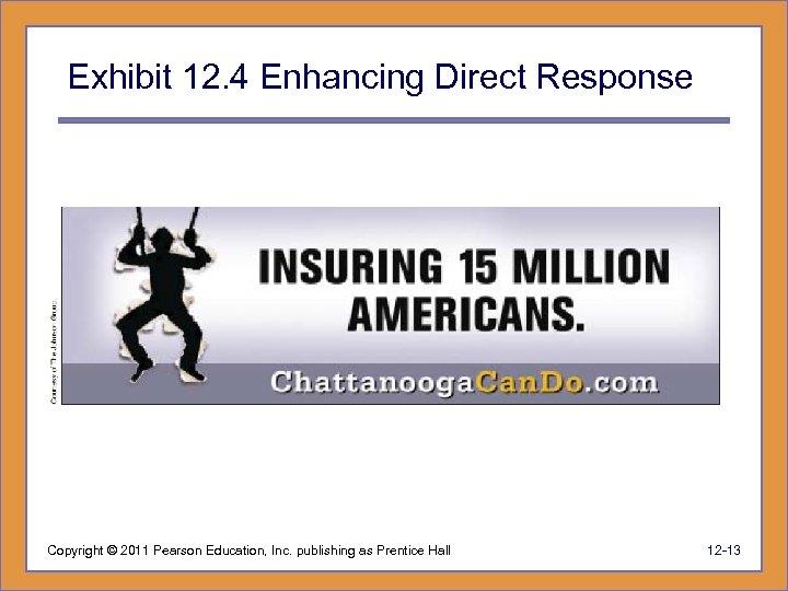 Exhibit 12. 4 Enhancing Direct Response Copyright © 2011 Pearson Education, Inc. publishing as