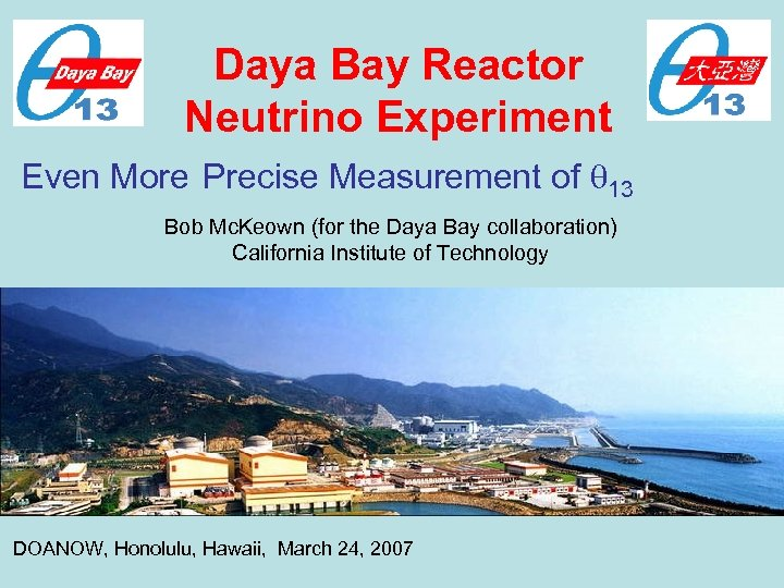 Daya Bay Reactor Neutrino Experiment Even More Precise Measurement of 13 Bob Mc. Keown