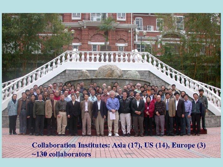 Collaboration Institutes: Asia (17), US (14), Europe (3) ~130 collaborators