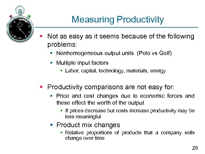 Measuring Productivity § Not as easy as it seems because of the following problems: