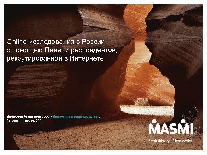 Online-исследования в России с помощью Панели респондентов, рекрутированной в Интернете Всероссийский конгресс «Маркетинг и