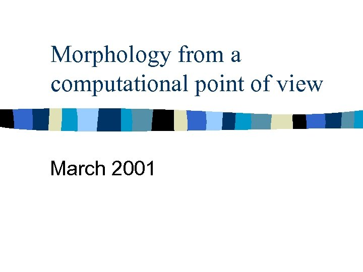 Morphology from a computational point of view March 2001