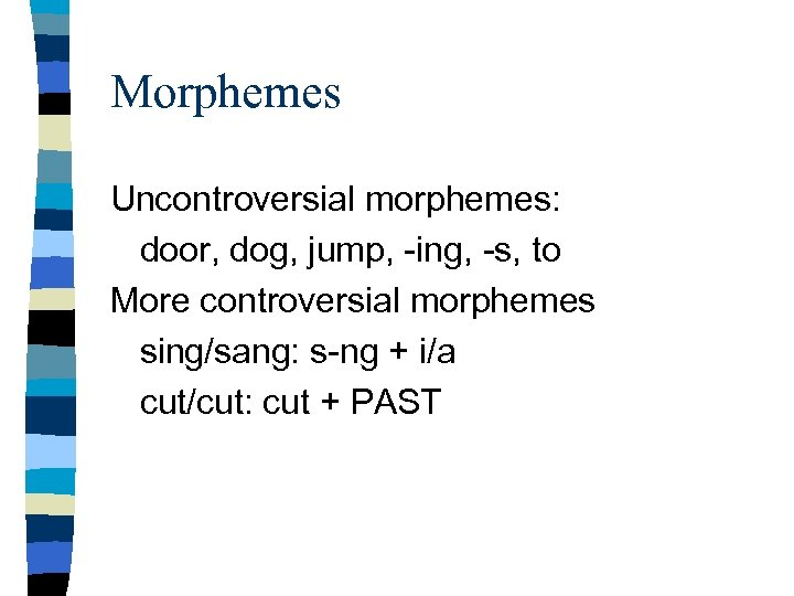 Morphemes Uncontroversial morphemes: door, dog, jump, -ing, -s, to More controversial morphemes sing/sang: s-ng