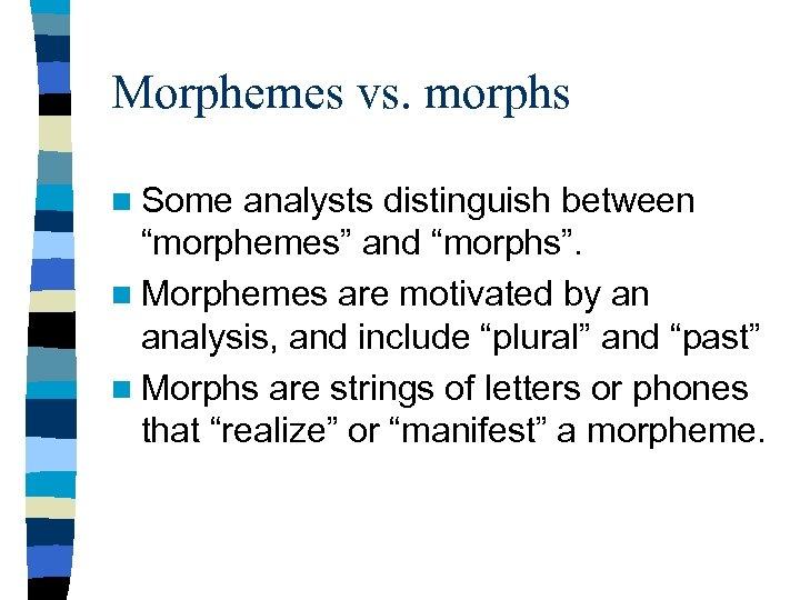 "Morphemes vs. morphs n Some analysts distinguish between ""morphemes"" and ""morphs"". n Morphemes are"