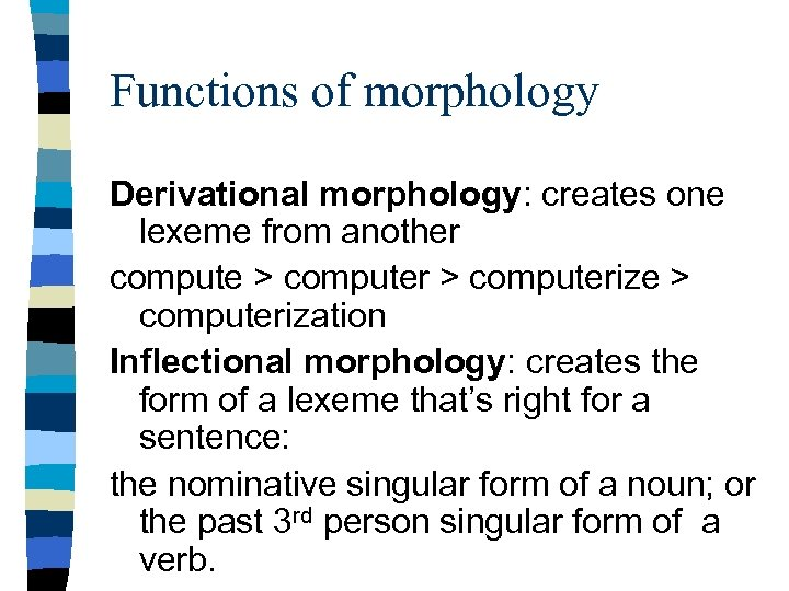 Functions of morphology Derivational morphology: creates one lexeme from another compute > computerize >