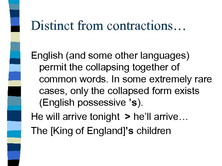 Distinct from contractions… English (and some other languages) permit the collapsing together of common