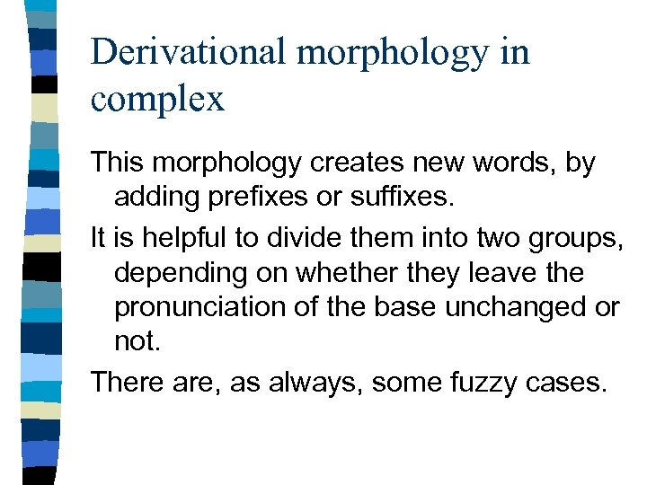 Derivational morphology in complex This morphology creates new words, by adding prefixes or suffixes.
