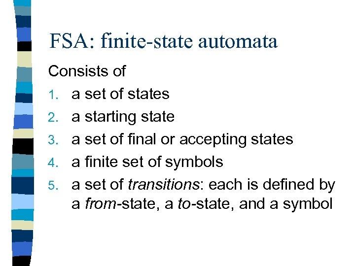 FSA: finite-state automata Consists of 1. a set of states 2. a starting state