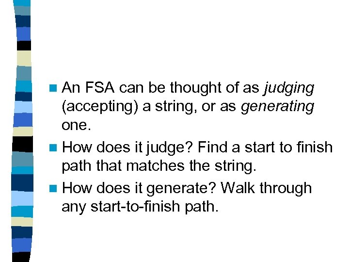 n An FSA can be thought of as judging (accepting) a string, or as