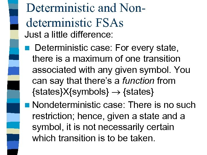 Deterministic and Nondeterministic FSAs Just a little difference: n Deterministic case: For every state,