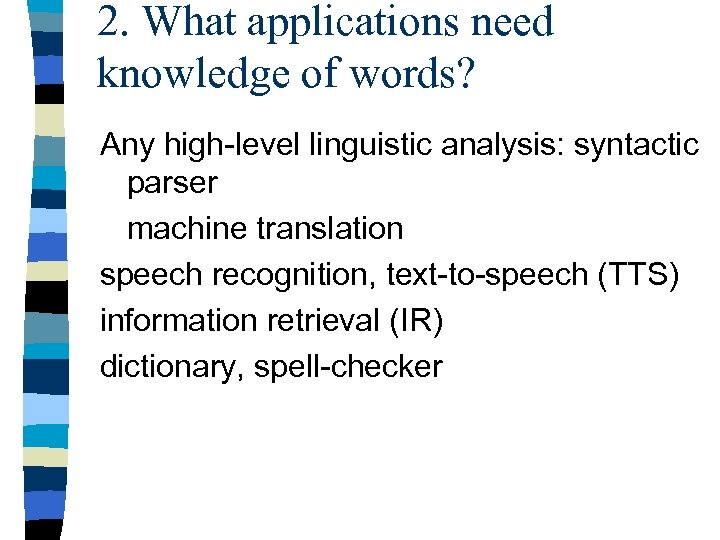 2. What applications need knowledge of words? Any high-level linguistic analysis: syntactic parser machine