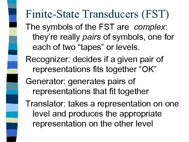 Finite-State Transducers (FST) The symbols of the FST are complex: they're really pairs of