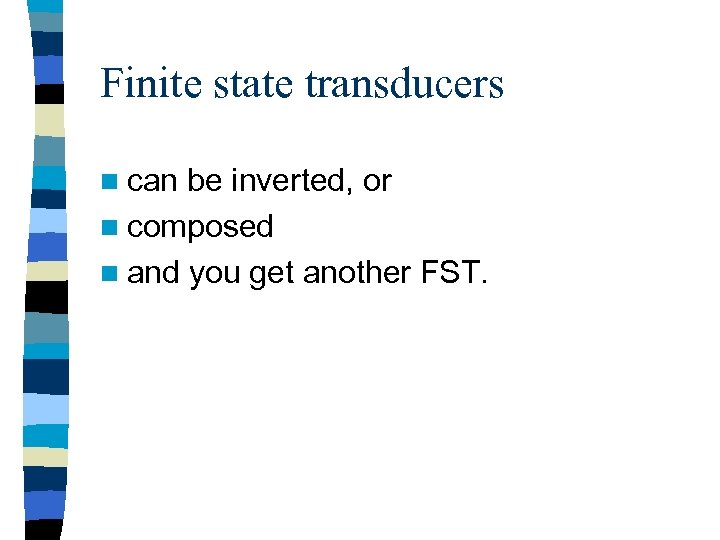 Finite state transducers n can be inverted, or n composed n and you get
