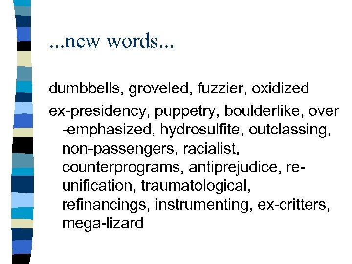 . . . new words. . . dumbbells, groveled, fuzzier, oxidized ex-presidency, puppetry, boulderlike,